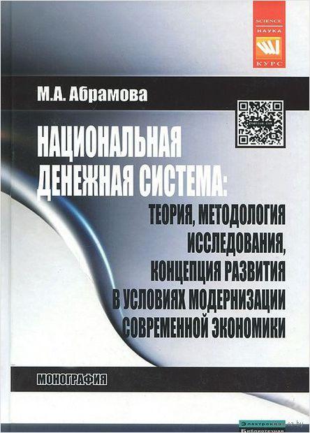Национальная денежная система. Теория, методология исследования, концепция развития в условиях модернизации современной экономики. Марина Абрамова