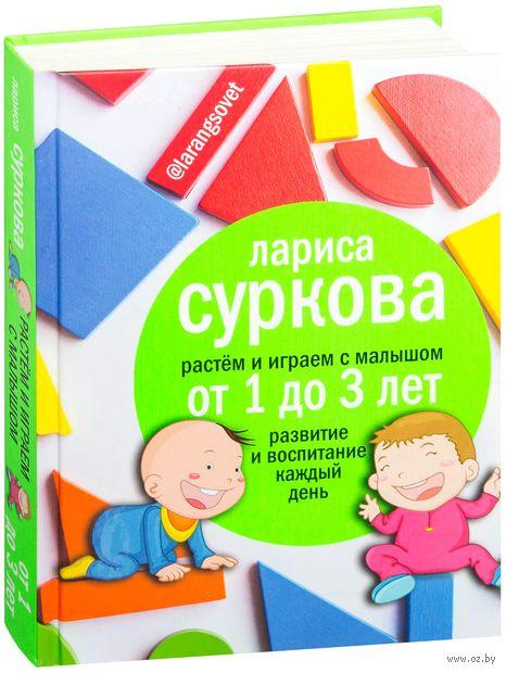 Растем и играем с малышом от 1 до 3 лет. Развитие и воспитание каждый день. Лариса Суркова