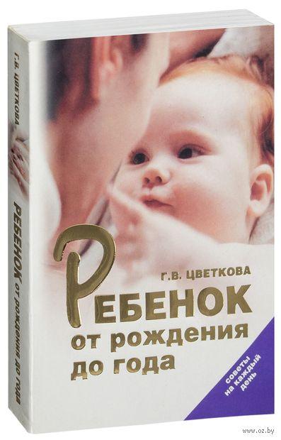 Ребенок от рождения до года. Советы на каждый день. Г. Цветкова