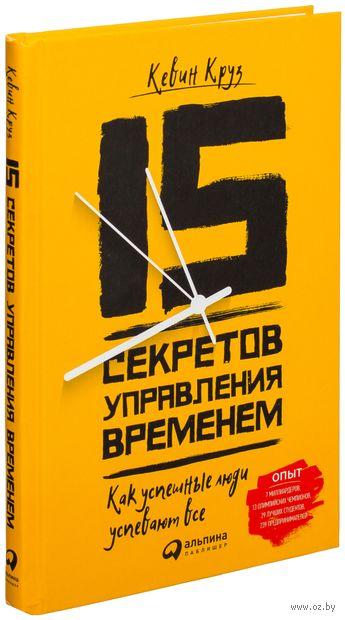 15 секретов управления временем. Как успешные люди успевают все. Кевин Круз