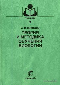 Теория и методика обучения биологии. Александр Никишов