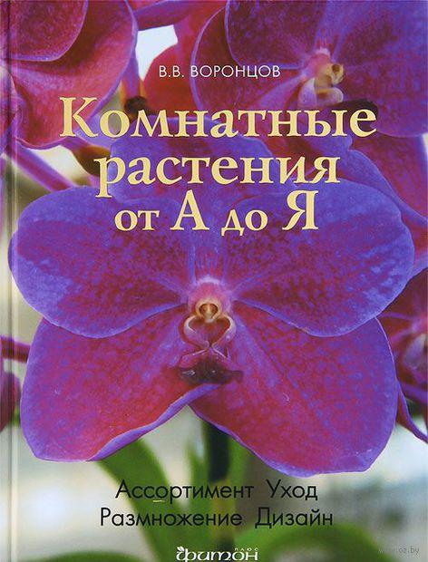 Комнатные растения от А до Я. Валентин Воронцов