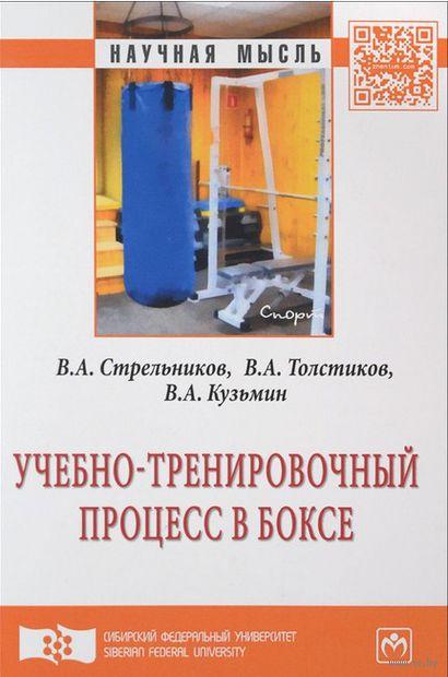 Учебно-тренировочный процесс в боксе. В. Стрельников, В. Толстиков, Валентин Кузьмин