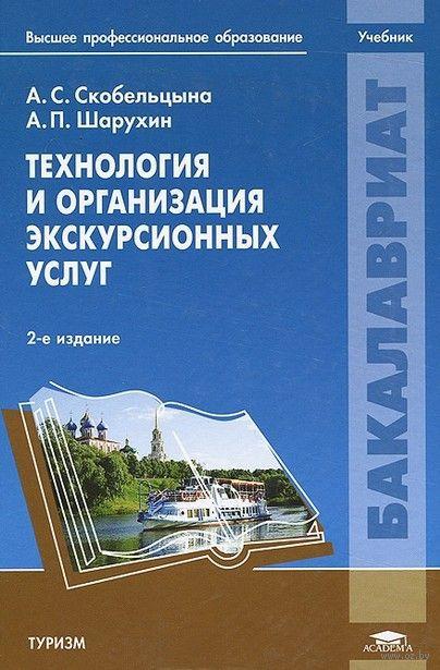 Технология и организация экскурсионных услуг. Анатолий Шарухин, А. Скобельцына