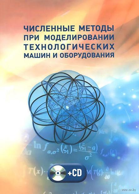 Численные методы при моделировании технологических машин и оборудования (+ CD)