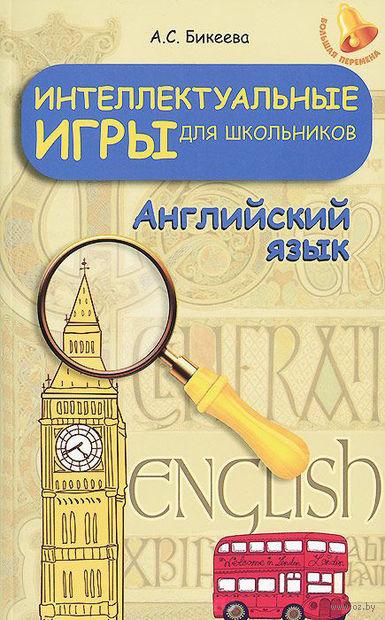 Интеллектуальные игры для школьников. Английский язык. А. Бикеева