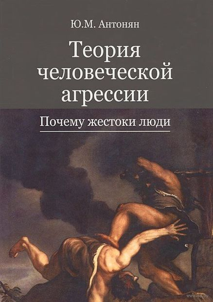 Теория человеческой агрессии. Почему жестоки люди. Юрий Антонян