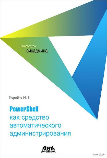 PowerShell как средство автоматического администрирования. И. Коробко
