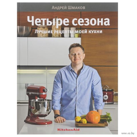 Четыре сезона. Лучшие рецепты моей кухни. Андрей Шмаков