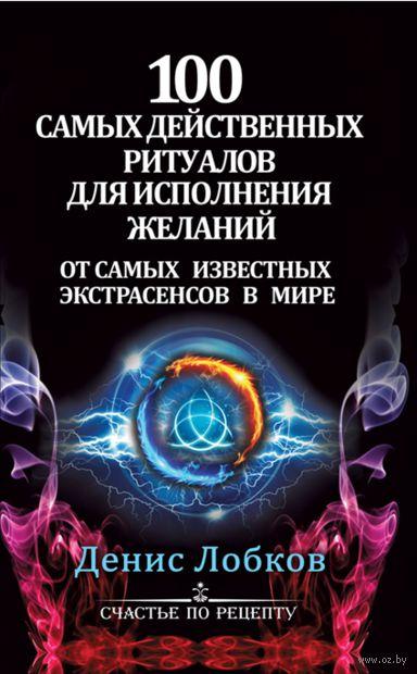 100 самых действенных ритуалов для исполнения желаний. Денис Лобков