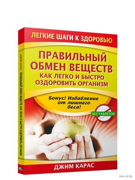 Правильный обмен веществ. Как легко и быстро оздоровить организм. Джим Карас
