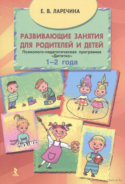 """Развивающие занятия для родителей и детей. Психолого-педагогическая программа """"Дитятко"""" для детей (1-2 года). Елена Ларечина"""
