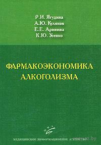 Фармакоэкономика алкоголизма. Роза Ягудина, Андрей Куликов, Евгения Аринина