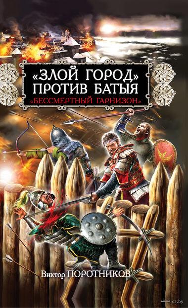 """""""Злой город"""" против Батыя. """"Бессмертный гарнизон"""". Виктор Поротников"""