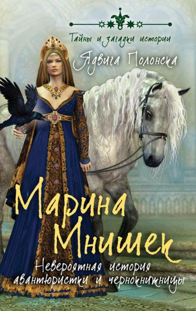 Марина Мнишек. Невероятная история авантюристки и чернокнижницы. Ядвига Полонска