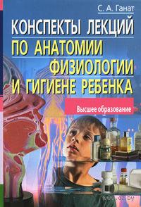 Конспекты лекций по анатомии, физиологии и гигиене ребенка. Светлана Ганат