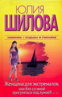 Женщина для экстремалов, или Кто со мной прогуляться под луной?!. Юлия Шилова