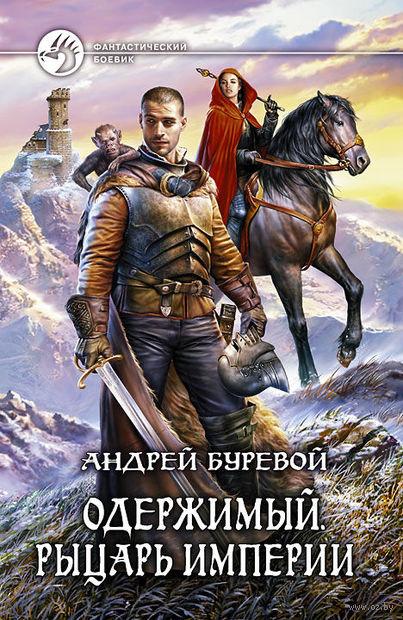 Одержимый. Рыцарь Империи. Андрей Буревой