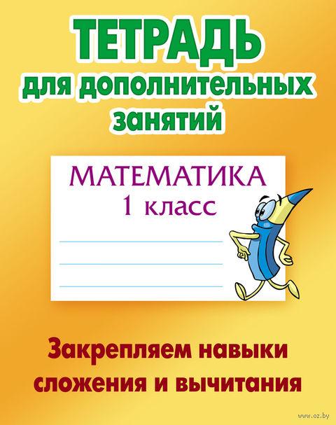 Математика. 1 класс. Закрепляем навыки сложения и вычитания