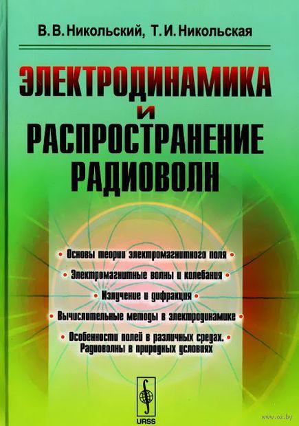 Электродинамика и распространение радиоволн. Вячеслав Никольский, Татьяна Никольская