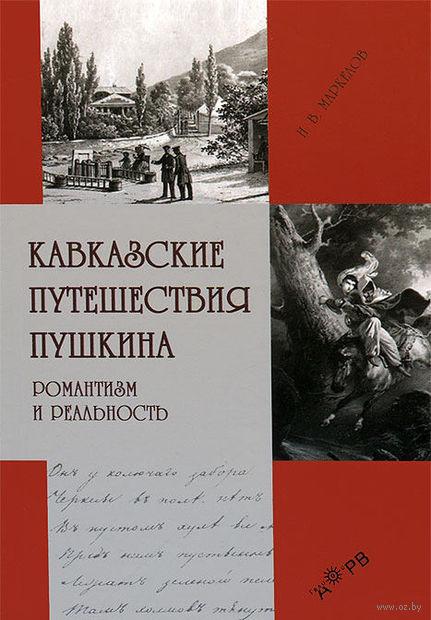 Кавказские путешествия Пушкина. Романтизм и реальность. Николай Маркелов