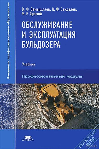 Обслуживание и эксплуатация бульдозера. М. Хромой, В. Замышляев, В. Сандалов