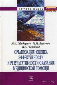 Организация, оценка эффективности и результативности оказания медицинской помощи. М. Гадаборшев, Н. Рудлицкая, М. Левкевич
