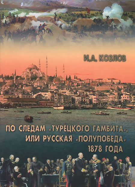 """По следам """"Турецкого гамбита"""", или Русская """"полупобеда"""" 1878 года. И. Козлов"""
