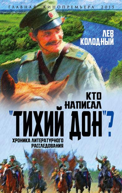 """Кто написал """"Тихий Дон""""? Хроника литературного расследования. Лев Колодный"""