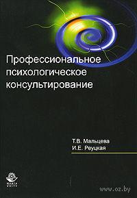 Профессиональное психологическое консультирование. Татьяна Мальцева, Ирина Реуцкая