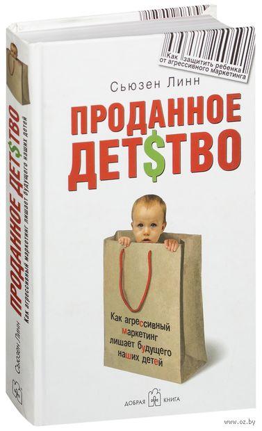 Проданное детство. Как агрессивный маркетинг лишает будущего наших детей. Сьюзен Линн