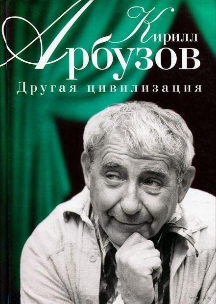 Другая цивилизация. Кирилл Арбузов
