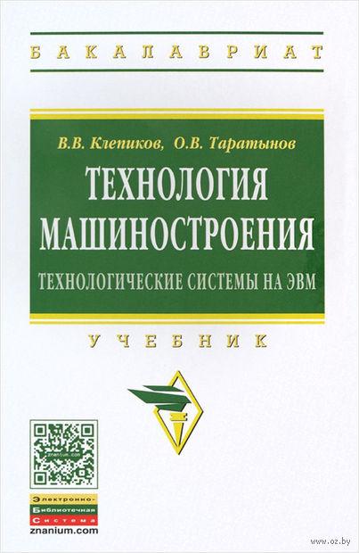 Технология машиностроения. Основы проектирования на ЭВМ. Олег Таратынов, Виктор Клепиков