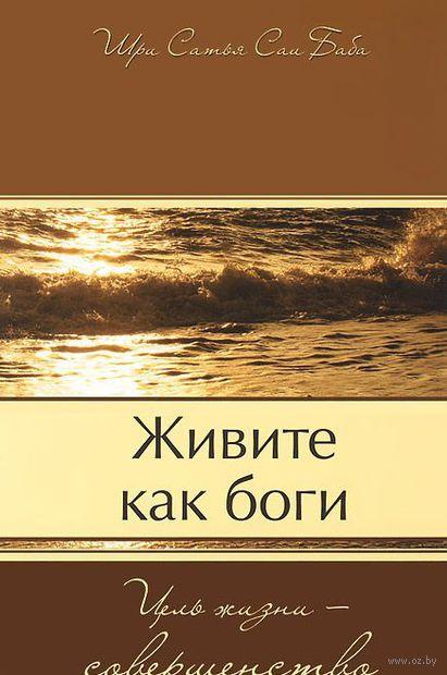 Живите как боги. Цель жизни - совершенство. Сатья Саи  Баба