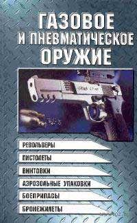 Газовое и пневматическое оружие. Револьверы, пистолеты, винтовки, аэрозольные упаковки, боеприпасы, бронежилеты. Виктор Шунков