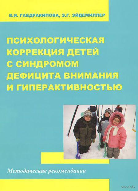 Психологическая коррекция детей с синдромом дефицита внимания и гиперактивностью. Э. Эйдемиллер, Валентина Габдракипова