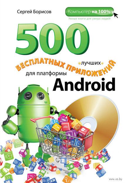 500 лучших бесплатных приложений для платформы Android (+ DVD). Сергей Борисов