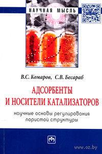 Адсорбенты и носители катализаторов. Научные основы регулирования пористой структуры. В. Комаров, С. Бесараб