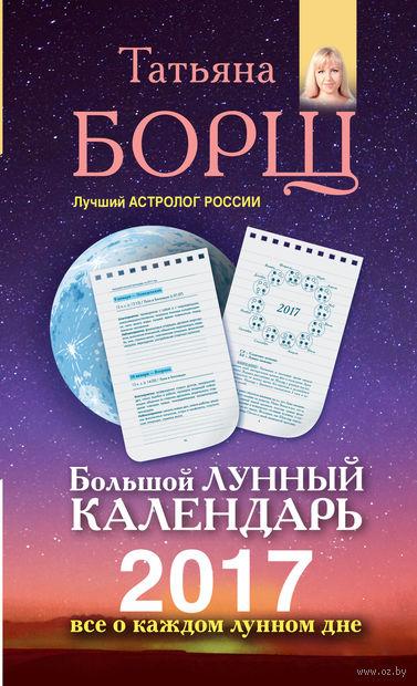 Большой лунный календарь на 2017 год. Все о каждом лунном дне. Татьяна Борщ