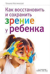 Как восстановить и сохранить зрение у ребенка. Татьяна Кислинская