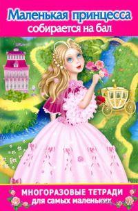 Маленькая принцесса собирается на бал. Многоразовая тетрадь для самых маленьких. Катя Матюшкина