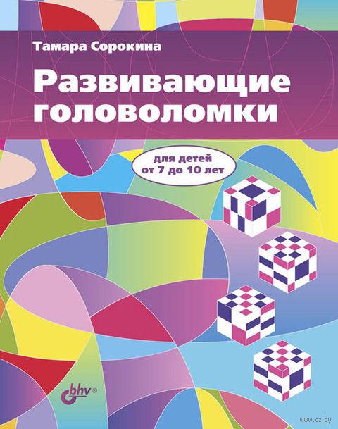 Развивающие головоломки для детей от 7 до 10 лет. Тамара Сорокина