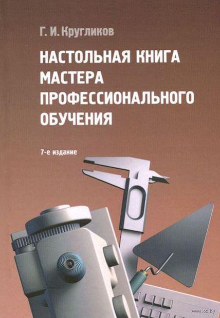 Настольная книга мастера профессионального обучения. Григорий Кругликов
