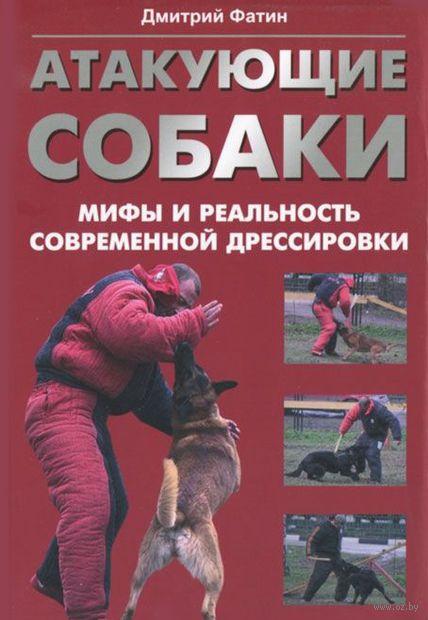 Атакующие собаки. Мифы и реальность современной дрессировки. Дмитрий Фатин
