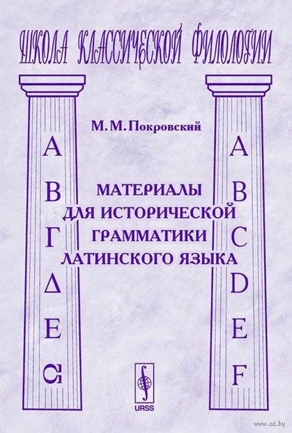 Материалы для исторической грамматики латинского языка. Михаил Покровский