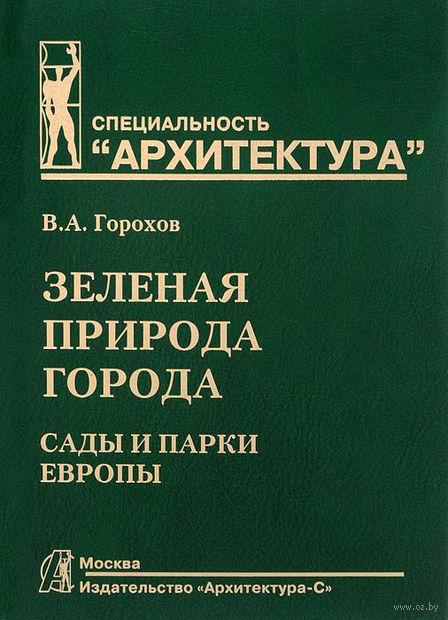 Зеленая природа города. Сады и парки Европы. Том 3 (в 3 томах). Владислав Горохов