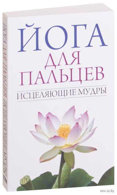 Йога для пальцев. Исцеляющие мудры. С. Иванов