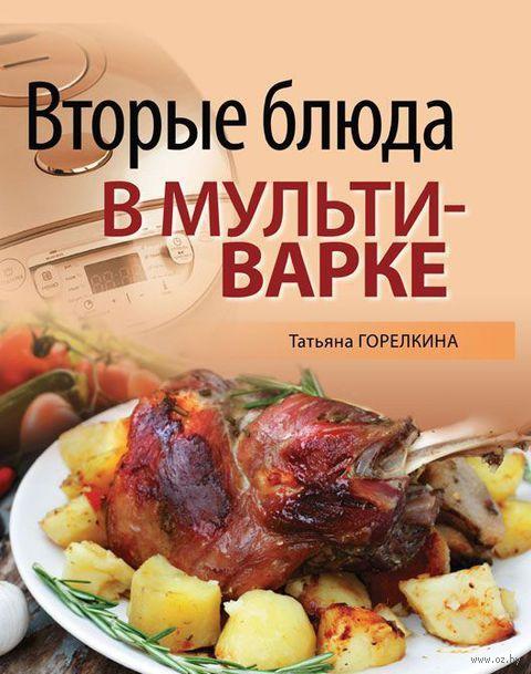 Вторые блюда в мультиварке. Татьяна Горелкина