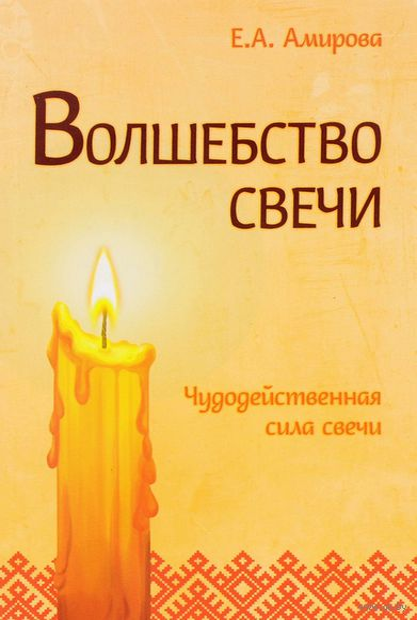 Волшебство свечи. Чудодейственная сила свечи. Елена Амирова