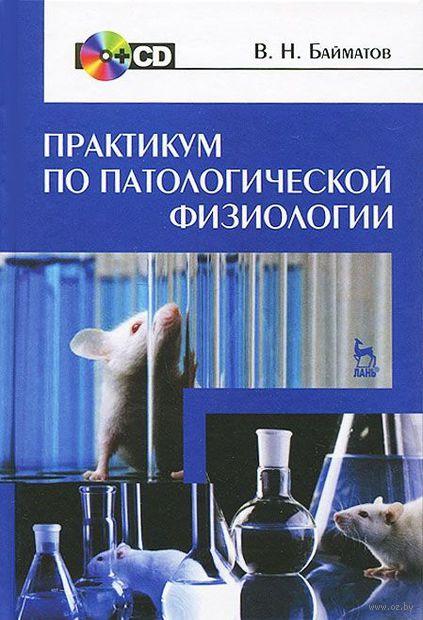 Практикум по патологической физиологии (+ CD). Валерий Байматов